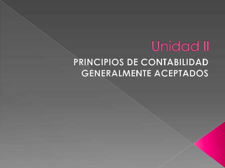 Unidad II<br />PRINCIPIOS DE CONTABILIDAD GENERALMENTE ACEPTADOS<br />
