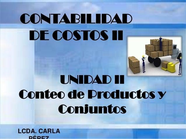 CONTABILIDAD DE COSTOS II UNIDAD II Conteo de Productos y Conjuntos LCDA. CARLA