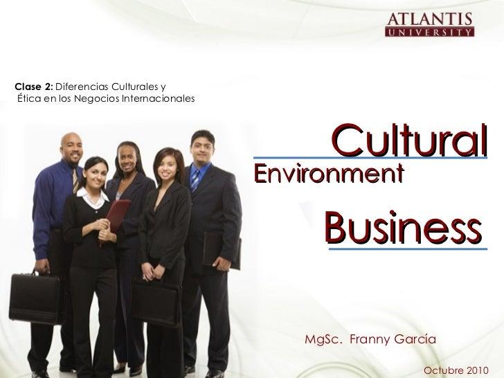 Cultural Business Environment MgSc.  Franny García Octubre 2010 Clase 2:  Diferencias Culturales y Ética en los Negocios I...