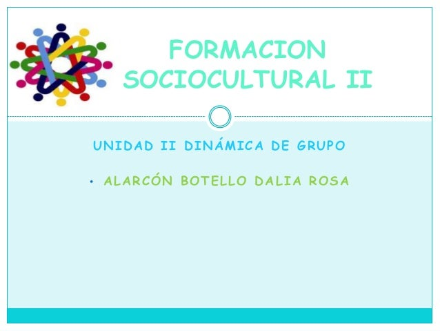 UNIDAD II DINÁMICA DE GRUPO • ALARCÓN BOTELLO DALIA ROSA FORMACION SOCIOCULTURAL II