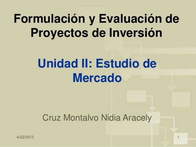 4/22/2013 1Formulación y Evaluación deProyectos de InversiónCruz Montalvo Nidia AracelyUnidad II: Estudio deMercado