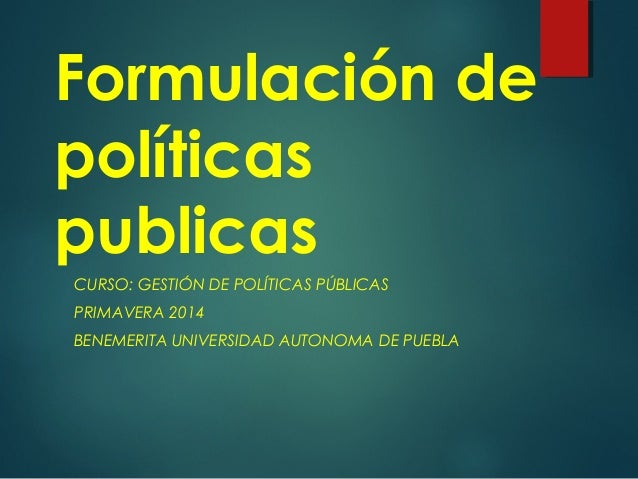 Formulación de políticas publicas CURSO: GESTIÓN DE POLÍTICAS PÚBLICAS PRIMAVERA 2014 BENEMERITA UNIVERSIDAD AUTONOMA DE P...