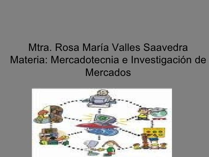Mtra. Rosa María Valles Saavedra Materia: Mercadotecnia e Investigación de Mercados