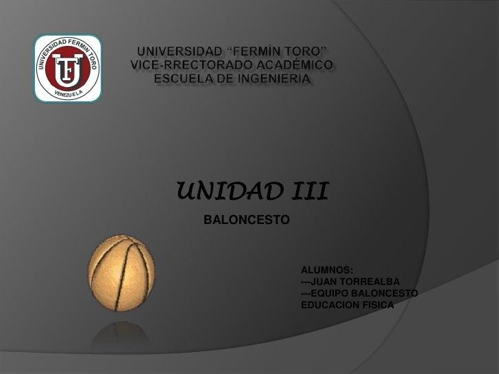 UNIDAD III BALONCESTO              ALUMNOS:              ---JUAN TORREALBA              ---EQUIPO BALONCESTO              ...