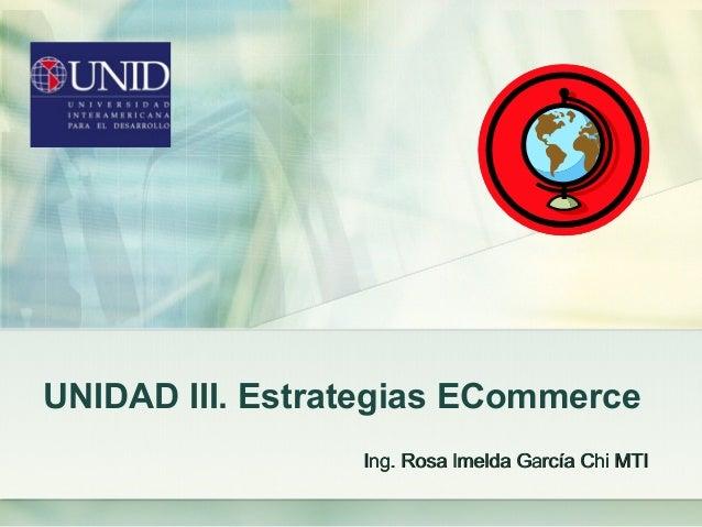 UNIDAD III. Estrategias ECommerce Ing. Rosa Imelda García Chi MTIIng. Rosa Imelda García Chi MTI