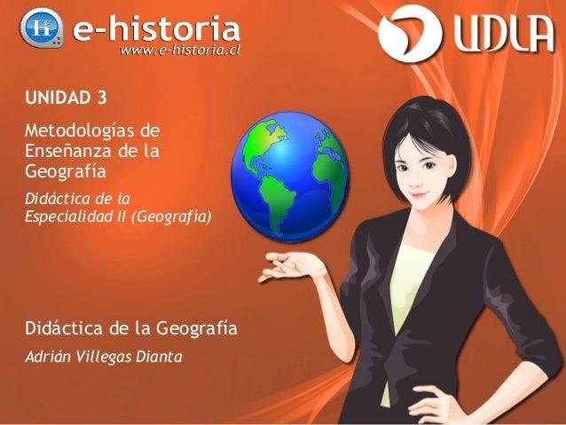 UNIDAD 3 Metodologías de Enseñanza de la Geografía Didáctica de la Especialidad II (Geografía) Didáctica de la Geografía A...