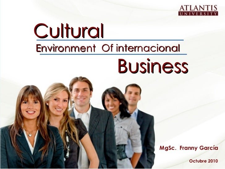 Cultural Business Environment MgSc.  Franny García Octubre 2010 Of internacional