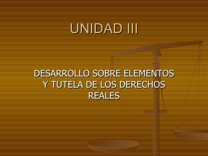 UNIDAD III DESARROLLO SOBRE ELEMENTOS Y TUTELA DE LOS DERECHOS REALES