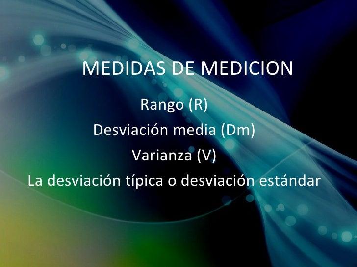 MEDIDAS DE MEDICION Rango (R) Desviación media (Dm) Varianza (V) La desviación típica o desviación estándar
