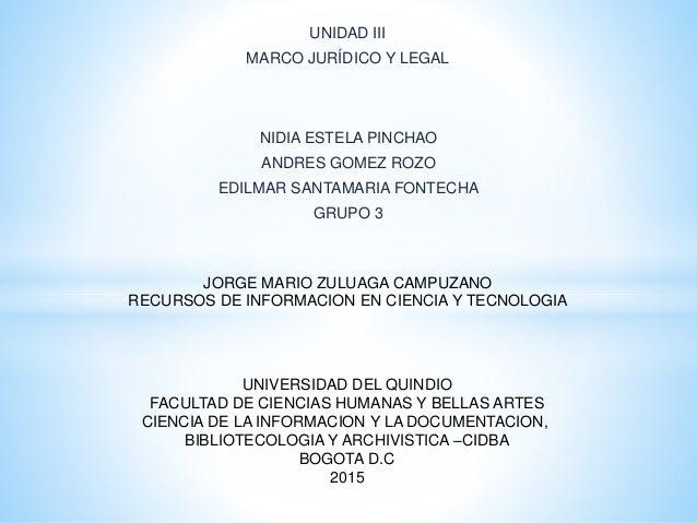 UNIDAD III MARCO JURÍDICO Y LEGAL NIDIA ESTELA PINCHAO ANDRES GOMEZ ROZO EDILMAR SANTAMARIA FONTECHA GRUPO 3 UNIVERSIDAD D...