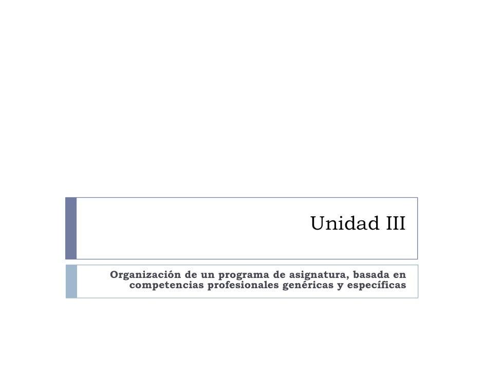 Unidad III  Organización de un programa de asignatura, basada en    competencias profesionales genéricas y específicas