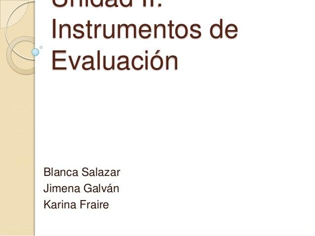 Unidad II: Instrumentos de Evaluación Blanca Salazar Jimena Galván Karina Fraire