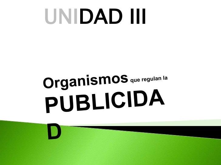 UNIDAD III<br />Organismos que regulan la PUBLICIDAD <br />