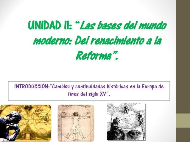 """UNIDAD II: """"Las bases del mundomoderno: Del renacimiento a laReforma"""".INTRODUCCIÓN:""""Cambios y continuidades históricas en ..."""