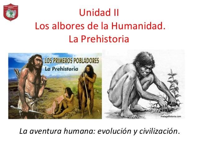 Unidad II Los albores de la Humanidad. La Prehistoria La aventura humana: evolución y civilización.