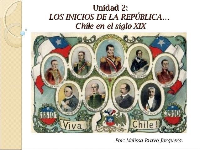 Unidad 2:Unidad 2:LOS INICIOS DE LA REPÚBLICA…LOS INICIOS DE LA REPÚBLICA…Chile en el siglo XIXChile en el siglo XIXPor: M...