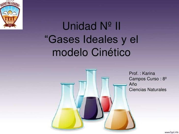 """Unidad Nº II """"Gases Ideales y el  modelo Cinético                  Prof. : Karina                  Campos Curso : 8º      ..."""