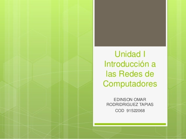 Unidad I  Introducción a  las Redes de  Computadores  EDINSON OMAR  RODRIDRIGUEZ TAPIAS  COD 91522068
