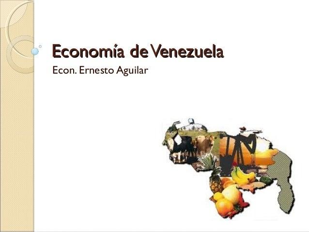 Economía deVenezuelaEconomía deVenezuela Econ. Ernesto Aguilar