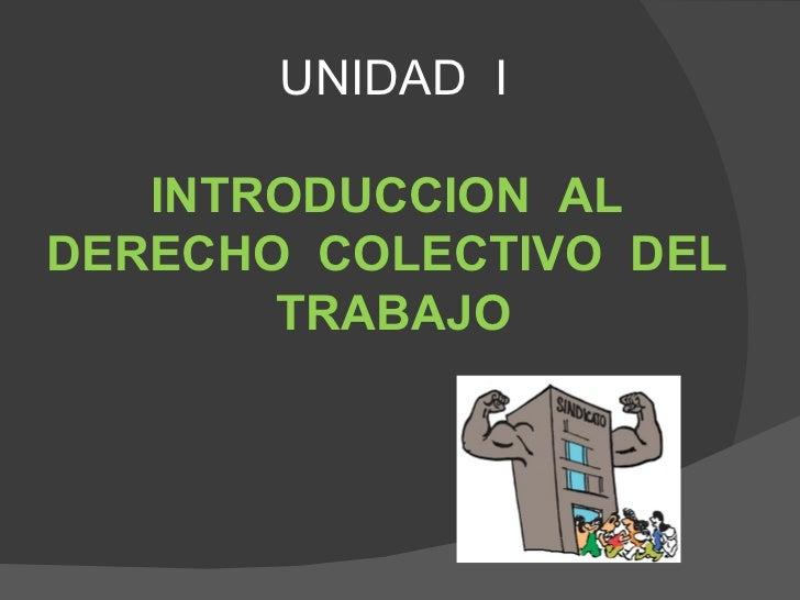 UNIDAD I   INTRODUCCION ALDERECHO COLECTIVO DEL       TRABAJO