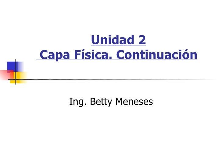Unidad 2  Capa Física. Continuación   Ing. Betty Meneses