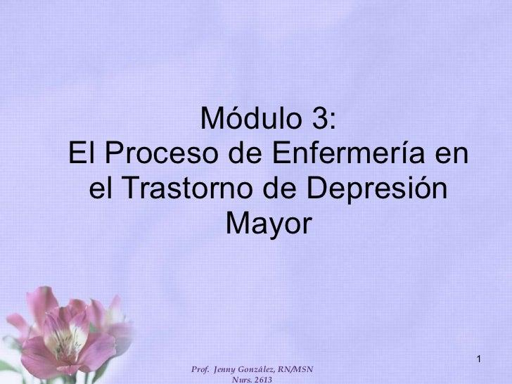 Módulo 3: El Proceso de Enfermería en el Trastorno de Depresión Mayor Prof.  Jenny González, RN/MSN Nurs. 2613
