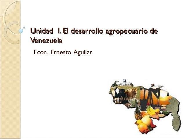 Unidad I. El desarrollo agropecuario deUnidad I. El desarrollo agropecuario de VenezuelaVenezuela Econ. Ernesto Aguilar