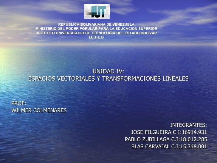 UNIDAD IV: ESPACIOS VECTORIALES Y TRANSFORMACIONES LINEALES PROF: WILMER COLMENARES INTEGRANTES: JOSE FILGUEIRA C.I:16914....