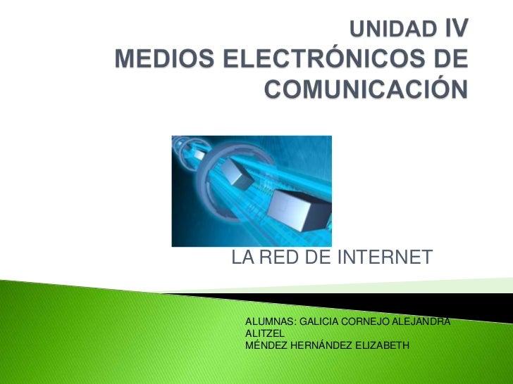 UNIDAD IV MEDIOS ELECTRÓNICOS DE COMUNICACIÓN<br />LA RED DE INTERNET<br />ALUMNAS: GALICIA CORNEJO ALEJANDRA ALITZEL<br /...