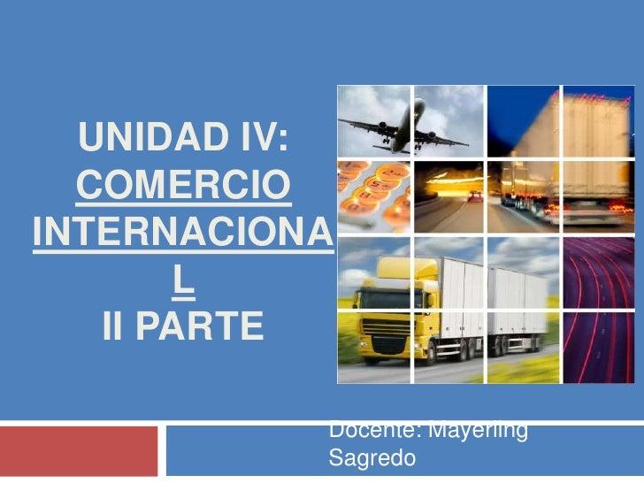 Unidad IV: COMERCIO INTERNACIONALII PARTE<br />Docente: Mayerling Sagredo<br />