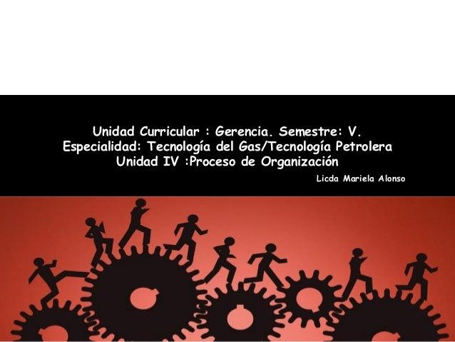 Unidad Curricular : Gerencia. Semestre: V.Especialidad: Tecnología del Gas/Tecnología PetroleraUnidad IV :Proceso de Organ...