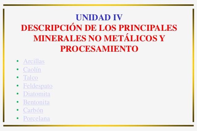 UNIDAD IV DESCRIPCIÓN DE LOS PRINCIPALES MINERALES NO METÁLICOS Y PROCESAMIENTO • Arcillas • Caolín • Talco • Feldespato •...