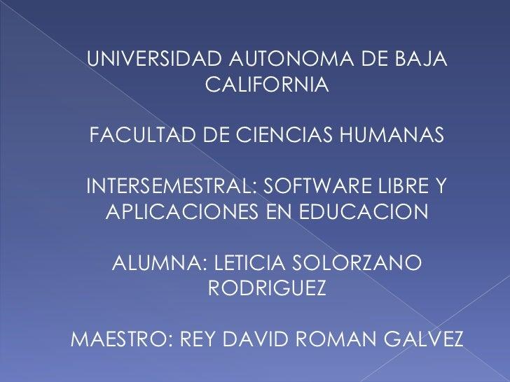 UNIVERSIDAD AUTONOMA DE BAJA           CALIFORNIA FACULTAD DE CIENCIAS HUMANAS INTERSEMESTRAL: SOFTWARE LIBRE Y   APLICACI...
