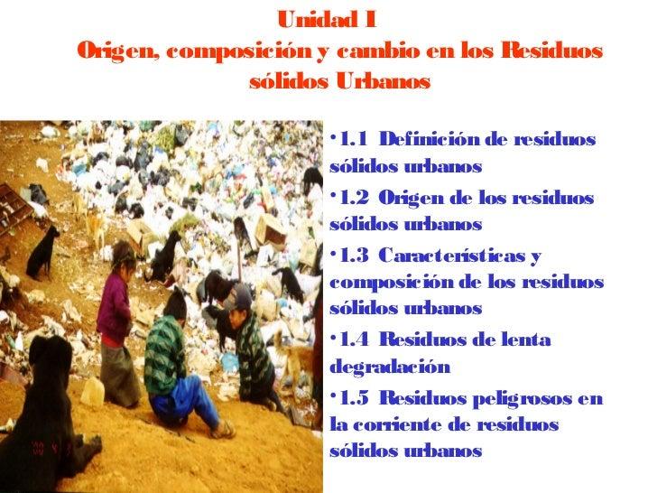 Unidad IOrigen, composición y cambio en los Residuos             sólidos Urbanos                     •1.1Definición de r...