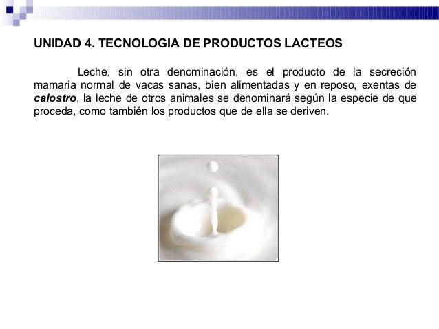 UNIDAD 4. TECNOLOGIA DE PRODUCTOS LACTEOSLeche, sin otra denominación, es el producto de la secreciónmamaria normal de vac...