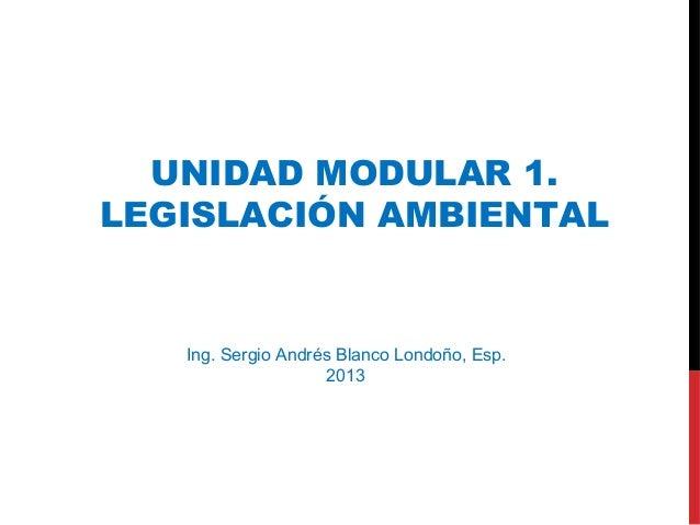 Ing. Sergio Andrés Blanco Londoño, Esp. 2013 UNIDAD MODULAR 1. LEGISLACIÓN AMBIENTAL