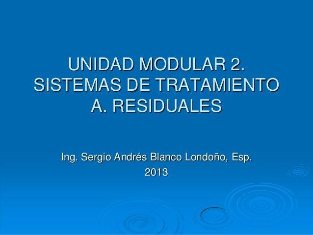 UNIDAD MODULAR 2. SISTEMAS DE TRATAMIENTO A. RESIDUALES Ing. Sergio Andrés Blanco Londoño, Esp. 2013