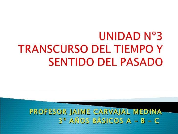 PROFESOR   JAIME CARVAJAL MEDINA      3º   AÑOS BÁSICOS A – B – C