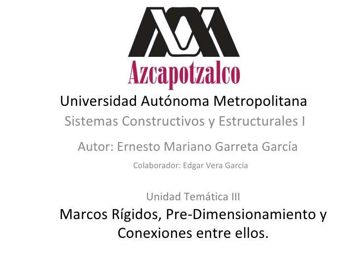 Universidad Autónoma Metropolitana Sistemas Constructivos y Estructurales I Autor: Ernesto Mariano Garreta García Colabora...