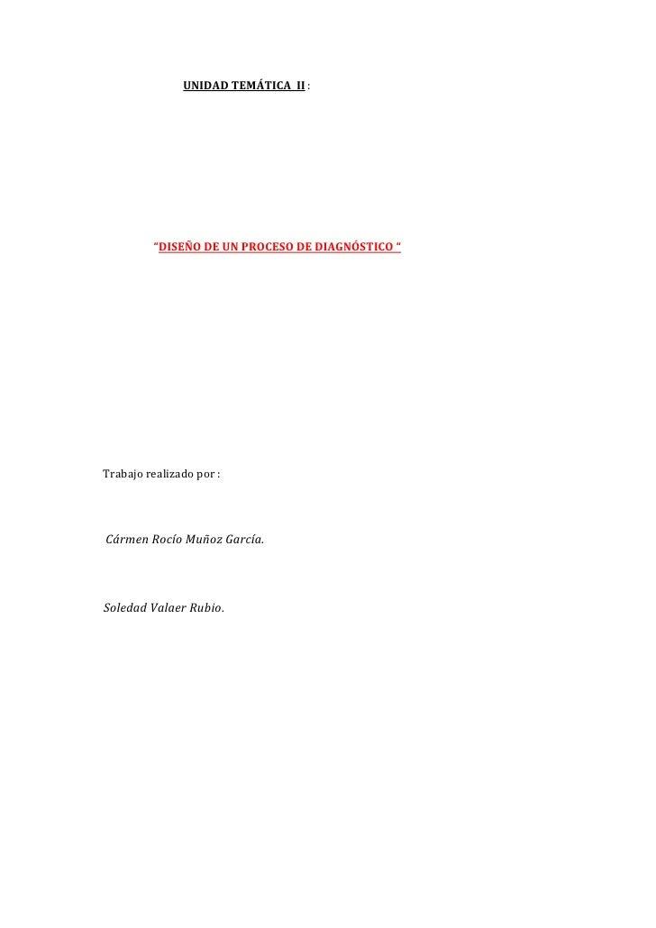 """UNIDAD TEMÁTICA II :              """"DISEÑO DE UN PROCESO DE DIAGNÓSTICO """"     Trabajo realizado por :     Cármen Rocío Muño..."""