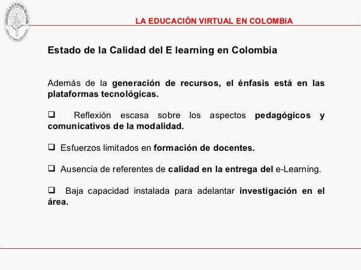 <ul><li>Estado de la Calidad del E learning en Colombia </li></ul><ul><li>Además de la  generación de recursos, el énfasis...