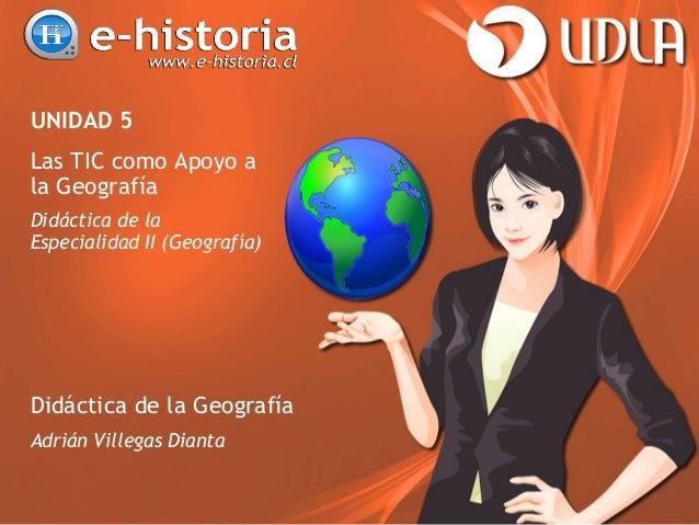 UNIDAD 5 Las TIC como Apoyo a la Geografía Didáctica de la Especialidad II (Geografía) Didáctica de la Geografía Adrián Vi...