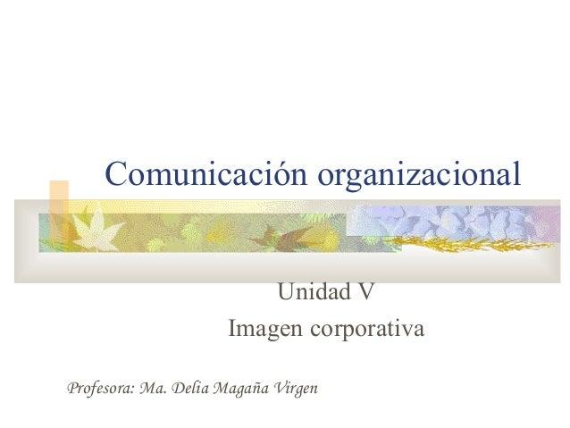 Comunicación organizacional Unidad V Imagen corporativa Profesora: Ma. Delia Magaña Virgen