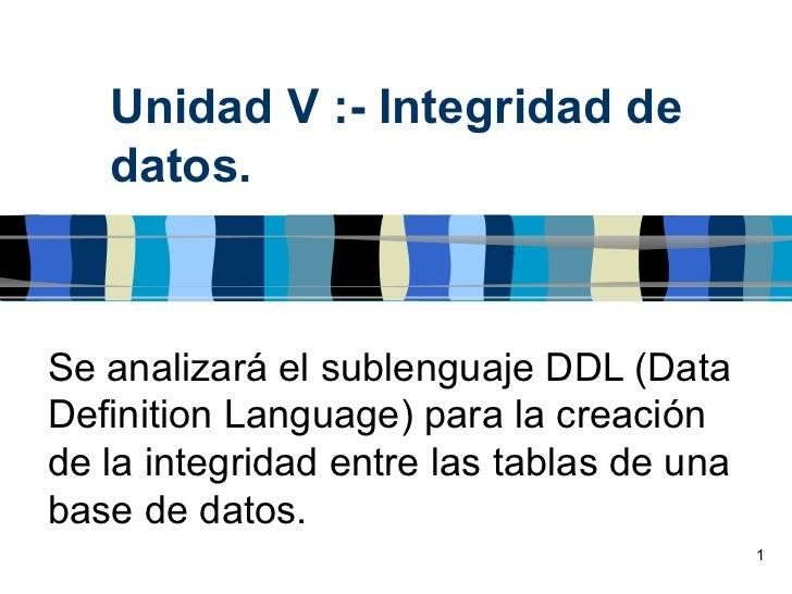 Unidad V :- Integridad de   datos.Se analizará el sublenguaje DDL (DataDefinition Language) para la creaciónde la integrid...