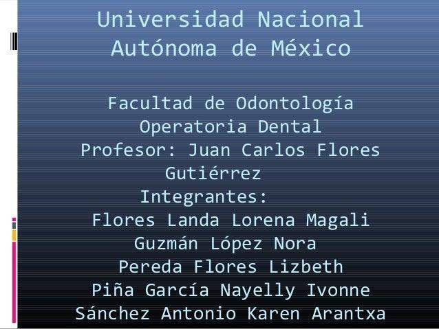 Universidad Nacional Autónoma de México Facultad de Odontología Operatoria Dental Profesor: Juan Carlos Flores Gutiérrez I...