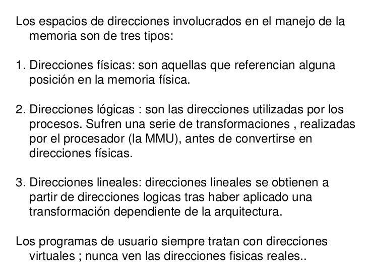 Los espacios de direcciones involucrados en el manejo de la  memoria son de tres tipos:1. Direcciones físicas: son aquella...