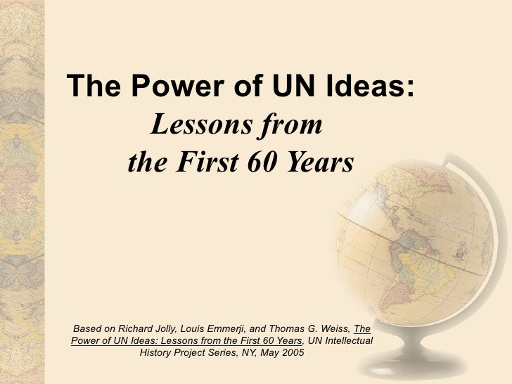 The Power of UN Ideas:      Lessons from    the First 60 YearsBased on Richard Jolly, Louis Emmerji, and Thomas G. Weiss, ...