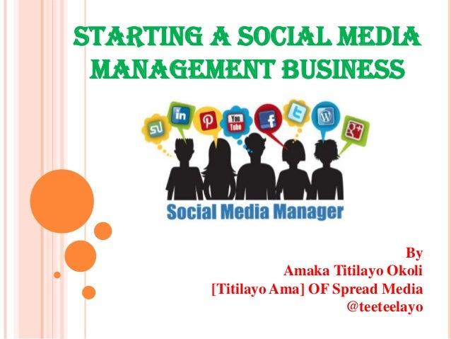 STARTING A SOCIAL MEDIA MANAGEMENT BUSINESS By Amaka Titilayo Okoli [Titilayo Ama] OF Spread Media @teeteelayo