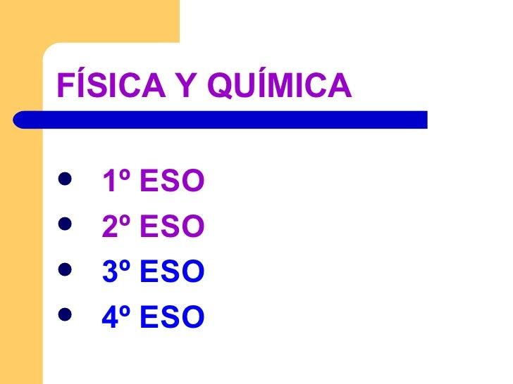 FÍSICA Y QUÍMICA <ul><li>1º ESO </li></ul><ul><li>2º ESO </li></ul><ul><li>3º ESO </li></ul><ul><li>4º ESO </li></ul>