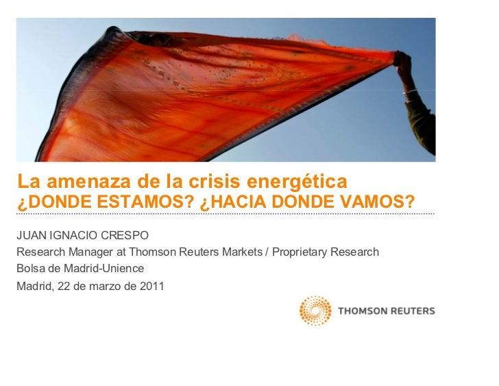 La amenaza de la crisis energética¿DONDE ESTAMOS? ¿HACIA DONDE VAMOS?JUAN IGNACIO CRESPOResearch Manager at Thomson Reuter...
